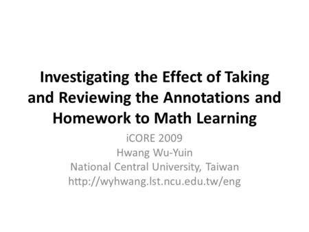 Investigating the Effect of Taking and Reviewing the Annotations and Homework to Math Learning iCORE 2009 Hwang Wu-Yuin National Central University, Taiwan.