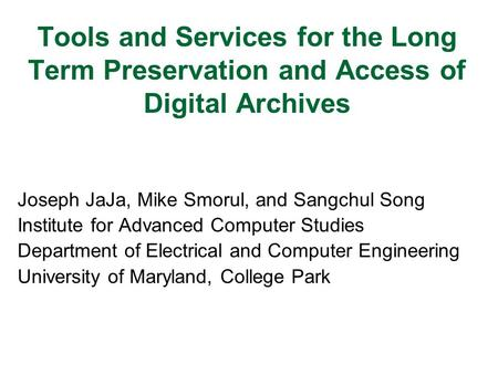 Tools and Services for the Long Term Preservation and Access of Digital Archives Joseph JaJa, Mike Smorul, and Sangchul Song Institute for Advanced Computer.
