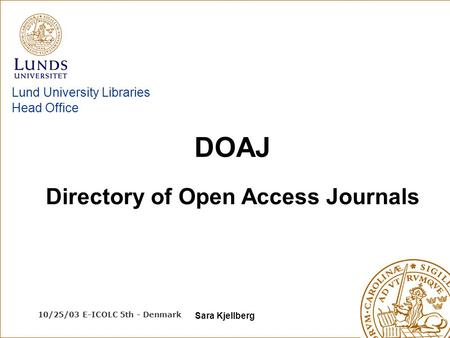 10/25/03 E-ICOLC 5th - Denmark Sara Kjellberg Lund University Libraries Head Office Directory of Open Access Journals DOAJ.