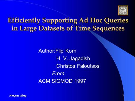 Hongtao Cheng 1 Efficiently Supporting Ad Hoc Queries in Large Datasets of Time Sequences Author:Flip Korn H. V. Jagadish Christos Faloutsos From ACM.