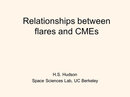 Relationships between flares and CMEs H.S. Hudson Space Sciences Lab, UC Berkeley.