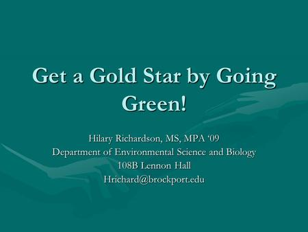 Get a Gold Star by Going Green! Hilary Richardson, MS, MPA '09 Department of Environmental Science and Biology 108B Lennon Hall