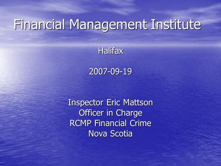 Financial Management Institute Halifax2007-09-19 Inspector Eric Mattson Officer in Charge RCMP Financial Crime Nova Scotia.