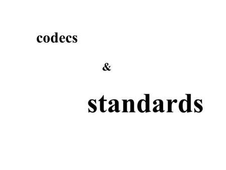 Codecs standards &. perspectives: codes & standards technical - compression political - standard negotiation sociological - copyright protection artistic.