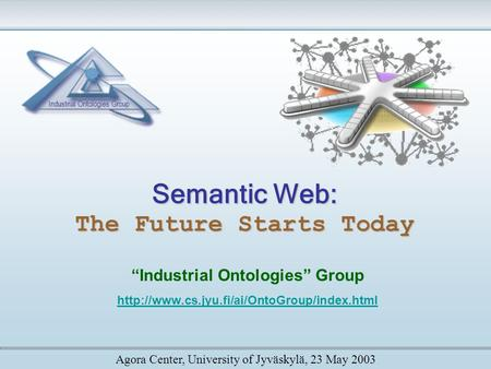 "Semantic <strong>Web</strong>: The Future Starts Today ""Industrial Ontologies"" Group Agora Center, University of Jyväskylä,"