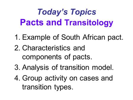 Today's Topics Pacts and Transitology 1.Example of South African pact. 2.Characteristics and components of pacts. 3.Analysis of transition model. 4.Group.