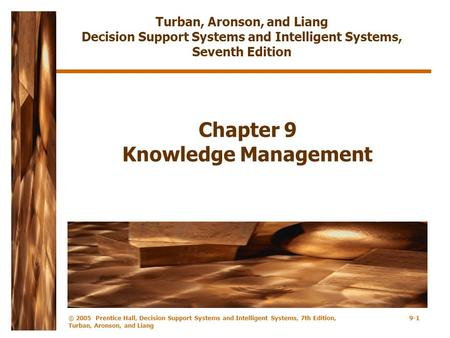 © 2005 Prentice Hall, Decision Support Systems and Intelligent Systems, 7th Edition, Turban, Aronson, and Liang 9-1 Chapter 9 Knowledge Management Turban,