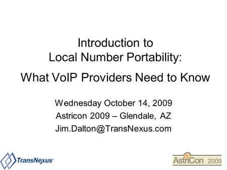 Introduction to Local Number Portability: What VoIP Providers Need to Know Wednesday October 14, 2009 Astricon 2009 – Glendale, AZ