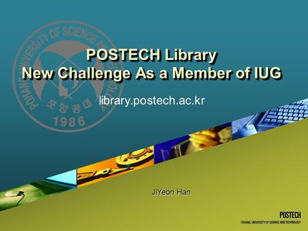 POSTECH Library New Challenge As a Member of IUG library.postech.ac.kr JiYeon Han.