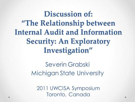 "Discussion of: ""The Relationship between Internal Audit and Information Security: An Exploratory Investigation"" Severin Grabski Michigan State University."