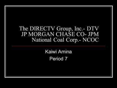 The DIRECTV Group, Inc.- DTV JP MORGAN CHASE CO- JPM National Coal Corp.- NCOC Kaiwi Amina Period 7.