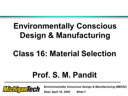 Environmentally Conscious Design & Manufacturing (ME592) Date: April 10, 2000 Slide:1 Environmentally Conscious Design & Manufacturing Class 16: Material.