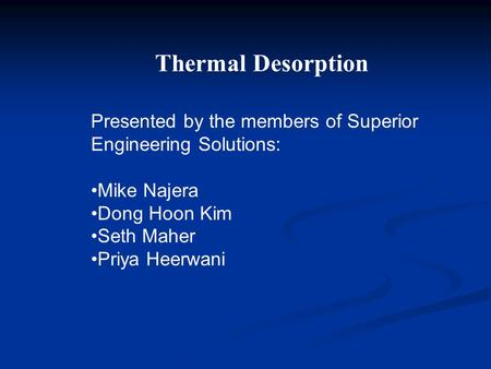 Presented by the members of Superior Engineering Solutions: Mike Najera Dong Hoon Kim Seth Maher Priya Heerwani Thermal Desorption.