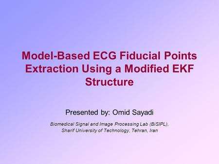 Model-Based ECG Fiducial Points Extraction Using a Modified EKF Structure Presented by: Omid Sayadi Biomedical Signal and Image Processing Lab (BiSIPL),