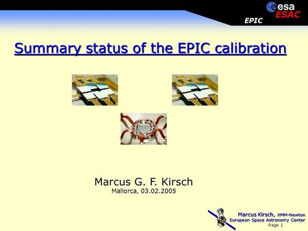 Marcus Kirsch, XMM-Newton European Space Astronomy Center Page 1 EPIC ESAC Marcus G. F. Kirsch Mallorca, 03.02.2005 Summary status of the EPIC calibration.