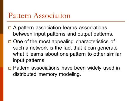 Pattern Association A pattern association learns associations between input patterns and output patterns. One of the most appealing characteristics of.