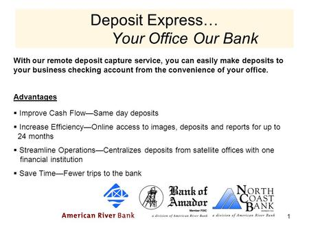 1 With our remote deposit capture service, you can easily make deposits to your business checking account from the convenience of your office. Advantages.