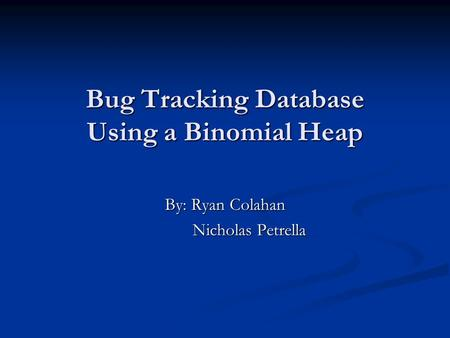 Bug Tracking Database Using a Binomial Heap By: Ryan Colahan Nicholas Petrella Nicholas Petrella.