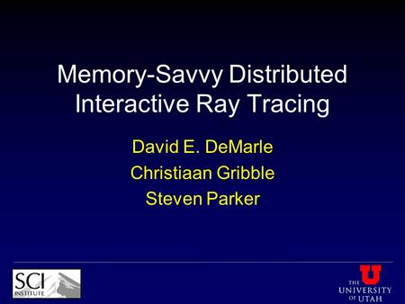 Memory-Savvy Distributed Interactive Ray Tracing David E. DeMarle Christiaan Gribble Steven Parker.