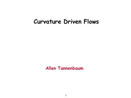 1 Curvature Driven Flows Allen Tannenbaum. 2 Basic curve evolution: Invariant Flows  Planar curve:  General flow:  General geometric flow: