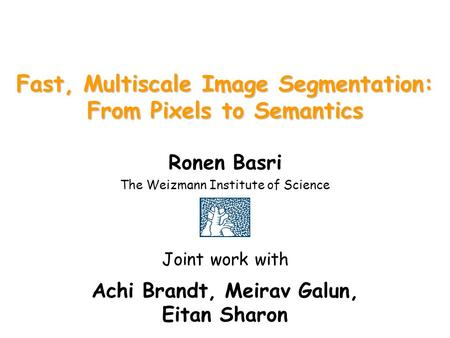 Fast, Multiscale Image Segmentation: From Pixels to Semantics Ronen Basri The Weizmann Institute of Science Joint work with Achi Brandt, Meirav Galun,