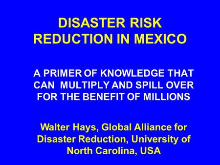 DISASTER RISK REDUCTION IN MEXICO A PRIMER OF KNOWLEDGE THAT CAN MULTIPLY AND SPILL OVER FOR THE BENEFIT OF MILLIONS Walter Hays, Global Alliance for Disaster.