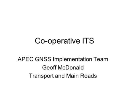Co-operative ITS APEC GNSS Implementation Team Geoff McDonald Transport and Main Roads.
