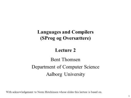 1 Languages and Compilers (SProg og Oversættere) Lecture 2 Bent Thomsen Department of Computer Science Aalborg University With acknowledgement to Norm.