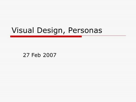 Visual Design, Personas 27 Feb 2007. Visual Design: Typography  The limits of the computer screen 72 dpi v 96 dpi (sorta) Screen-optimized fonts  Arial,