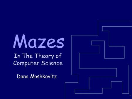 1 Mazes In The Theory of Computer Science Dana Moshkovitz.