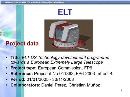 1 ELT Project data Title: ELT-DS Technology development programme towards a European Extremely Large Telescope Project type: European Commission, FP6 Reference: