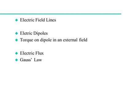 U Electric Field Lines u Eletric Dipoles u Torque on dipole in an external field u Electric Flux u Gauss' Law.