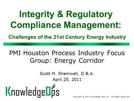Integrity & Regulatory Compliance Management: Challenges of the 21st Century Energy Industry PMI Houston Process Industry Focus Group: Energy Corridor.