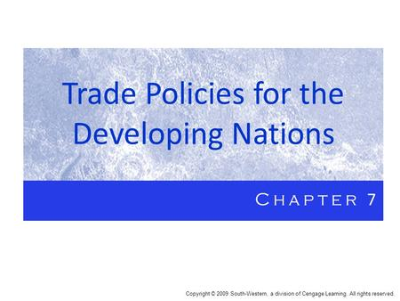 Trade Policies for the Developing Nations Chapter 7 Copyright © 2009 South-Western, a division of Cengage Learning. All rights reserved.