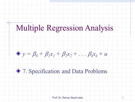 1Prof. Dr. Rainer Stachuletz Multiple Regression Analysis y =  0 +  1 x 1 +  2 x 2 +...  k x k + u 7. Specification and Data Problems.