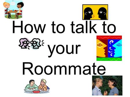 How to talk to your Roommate. Go in Expecting Success Entering into a difficult discussion with an optimistic attitude can help set you up for success.