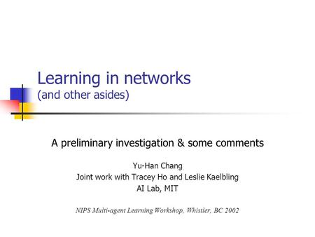 Learning in networks (and other asides) A preliminary investigation & some comments Yu-Han Chang Joint work with Tracey Ho and Leslie Kaelbling AI Lab,