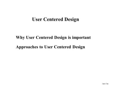 James Tam User Centered Design Why User Centered Design is important Approaches to User Centered Design.