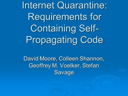 Internet Quarantine: Requirements for Containing Self- Propagating Code David Moore, Colleen Shannon, Geoffrey M. Voelker, Stefan Savage.
