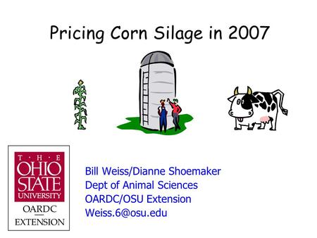 Pricing Corn Silage in 2007 Bill Weiss/Dianne Shoemaker Dept of Animal Sciences OARDC/OSU Extension