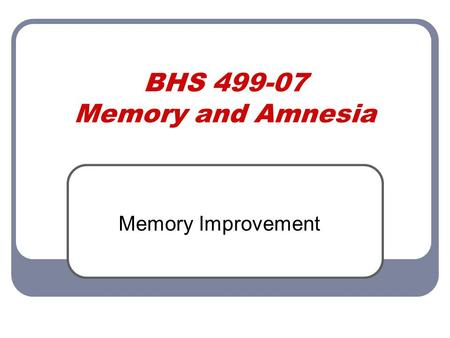 BHS 499-07 Memory and Amnesia Memory Improvement.