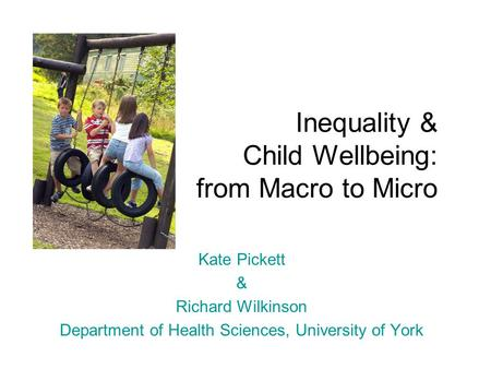 Inequality & Child Wellbeing: from Macro to Micro Kate Pickett & Richard Wilkinson Department of Health Sciences, University of York.