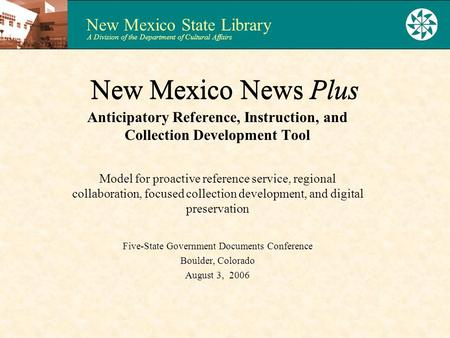 New Mexico State Library A Division of the Department of Cultural Affairs New Mexico News Plus Anticipatory Reference, Instruction, and Collection Development.