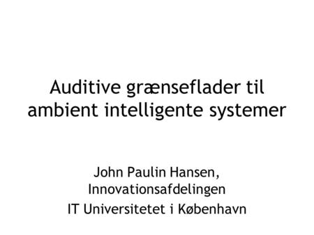 Auditive grænseflader til ambient intelligente systemer John Paulin Hansen, Innovationsafdelingen IT Universitetet i København.