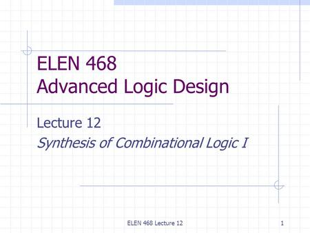 ELEN 468 Lecture 121 ELEN 468 Advanced Logic Design Lecture 12 Synthesis of Combinational Logic I.