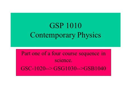 GSP 1010 Contemporary Physics Part one of a four course sequence in science. GSC-1020--> GSG1030-->GSB1040.