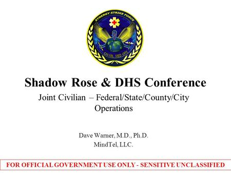 Shadow Rose & DHS Conference Joint Civilian – Federal/State/County/City Operations Dave Warner, M.D., Ph.D. MindTel, LLC. FOR OFFICIAL GOVERNMENT USE ONLY.