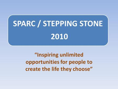 "SPARC / STEPPING STONE 2010 ""Inspiring unlimited opportunities for people to create the life they choose"""