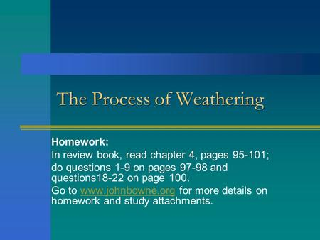 The Process of Weathering Homework: In review book, read chapter 4, pages 95-101; do questions 1-9 on pages 97-98 and questions18-22 on page 100. Go to.
