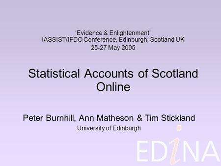 'Evidence & Enlightenment' IASSIST/IFDO Conference, Edinburgh, Scotland UK 25-27 May 2005 Statistical Accounts of Scotland Online Peter Burnhill, Ann Matheson.